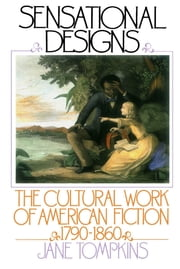 Sensational Designs: The Cultural Work of American Fiction, 1790-1860 ebook by Jane Tompkins