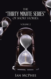 "The ""Thirty Minute Series"" of Short Stories: - Volume 2 ebook by Ian McPhee"