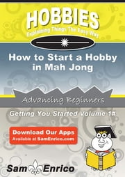 How to Start a Hobby in Mah Jong - How to Start a Hobby in Mah Jong ebook by Genia Kirkwood
