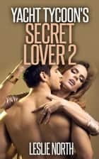 Yacht Tycoon's Secret Lover: Part 2 ebook by Leslie North