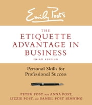The Etiquette Advantage in Business, Third Edition - Personal Skills for Professional Success ebook by Peter Post,Anna Post,Lizzie Post,Daniel Post Senning
