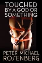 Touched by a God or Something ebook by Peter Michael Rosenberg