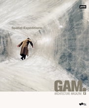 GAM 13 Spatial Expeditions ebook by Anselm Wagner, Irmgard Frank, Claudia Gerhäusser,...