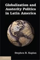 Globalization and Austerity Politics in Latin America ebook by Professor Stephen B. Kaplan