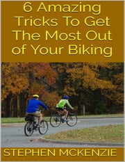 6 Amazing Tricks to Get the Most Out of Your Biking ebook by Kobo.Web.Store.Products.Fields.ContributorFieldViewModel