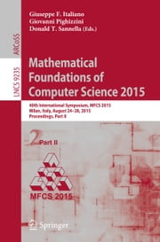 Mathematical Foundations of Computer Science 2015 - 40th International Symposium, MFCS 2015, Milan, Italy, August 24-28, 2015, Proceedings, Part II ebook by Giuseppe F. Italiano,Giovanni Pighizzini,Donald T. Sannella