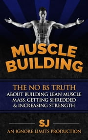 Muscle Building: The No BS Truth About Building Lean Muscle Mass, Getting Shredded & Increasing Strength ebook by S J,Ignore Limits