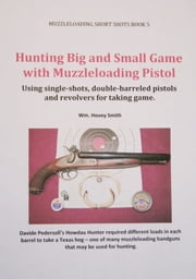 Hunting Big and Small Game with Muzzleloading Pistols - Using single-shots, double-barreled pistols and revolvers for taking game. ebook by Wm. Hovey Smith