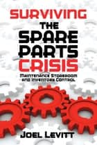 Surviving the Spare Parts Crisis - Maintenance Storeroom and Inventory Control ebook by Joel Levitt