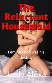 The Reluctant Housemaid - Feminisation was his destiny ebook by Lady Alexa
