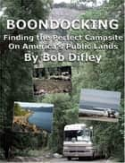 BOONDOCKING: Finding the Perfect Campsite on America's Public Lands ebook by Bob Difley