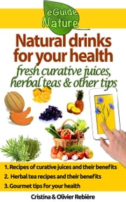 Natural drinks for your health - A small digital guide with some natural drinks, their natural and healing properties ebook by Olivier Rebiere, Cristina Rebiere