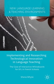 Implementing and Researching Technological Innovation in Language Teaching - The Case of Interactive Whiteboards for EFL in French Schools ebook by S. Whyte