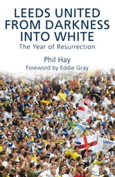 Leeds United - From Darkness into White - The Year of Resurrection ebook by Phil Hay