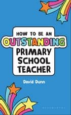 How to be an Outstanding Primary School Teacher ebook by David Dunn