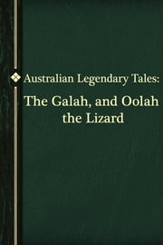 The Galah, and Oolah the Lizard ebook by Australian Legendary Tales