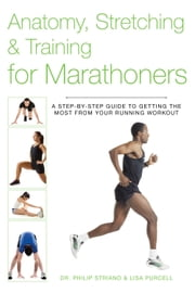 Anatomy, Stretching & Training for Marathoners - A Step-by-Step Guide to Getting the Most from Your Running Workout ebook by Philip Striano, Dr.,Lisa Purcell