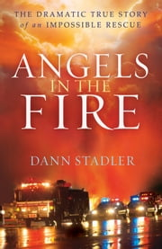 Angels in the Fire - The Dramatic True Story of an Impossible Rescue ebook by Dann Stadler