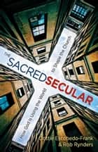The Sacred Secular - How God Is Using the World to Shape the Church eBook by Dottie Escobedo-Frank, Rob Rynders