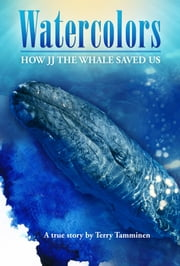 Watercolors: How JJ the Whale Saved Us ebook by Terry Tamminen