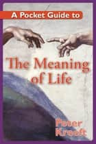 A Pocket Guide to the Meaning of Life ebook by Peter Kreeft