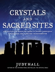 Crystals and Sacred Sites - Use Crystals to Access the Power of Sacred Landscapes for Personal and Planetary Transformation ebook by Judy Hall