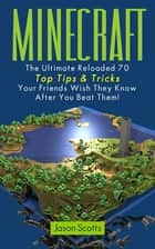 Minecraft: The Ultimate Reloaded 70 Top Tips & Tricks Your Friends Wish They Know After You Beat Them! ebook by Jason Scotts