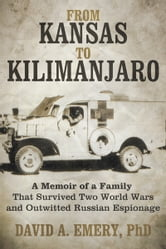 From Kansas to Kilimanjaro - A Memoir of a Family That Survived Two World Wars and Outwitted Russian Espionage ebook by David A. Emery, PhD