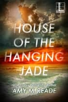 House of the Hanging Jade eBook by Amy M. Reade