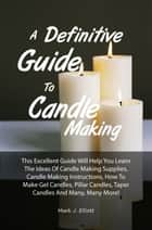 A Definitive Guide To Candle Making - This Excellent Guide Will Help You Learn The Ideas Of Candle Making Supplies, Candle Making Instructions, How To Make Gel Candles, Pillar Candles, Taper Candles And Many, Many More! ebook by Mark J. Elliott