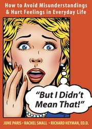 But I Didn't Mean That! - How to Avoid Misunderstandings and Hurt Feelings in Everyday Life ebook by Richard Heyman, EdD,June Paris,Rachel Small