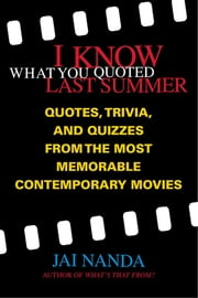 I Know What You Quoted Last Summer - Quotes and Trivia from the Most Memorable Contemporary Movies ebook by Jai Nanda