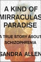A Kind of Mirraculas Paradise - A True Story About Schizophrenia ebook by Sandra Allen