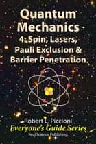 Quantum Mechanics 4: Spin, Lasers, Pauli Exclusion & Barrier Penetration ebook by Robert Piccioni