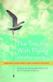 The Trouble with Flying and other stories: Margaret River Short Story Competition 2014 ebook by Richard Rossiter, Susan Midalia