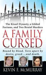 A Family Cursed - The Kissell Dynasty, a Gilded Fortune, and Two Brutal Murders ebook by Kevin F. McMurray