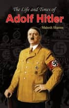 The Life and Times of Adolf Hitler ebook by Mahesh Sharma