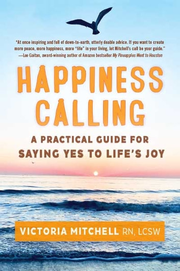 HAPPINESS CALLING - A Practical Guide for Saying Yes to Life's Joy ebook by Victoria Mitchell