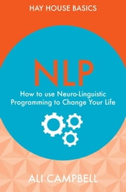 NLP - How to Use Neuro-Linguistic Programming to Change Your Life ebook by Ali Campbell