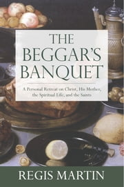 The Beggar's Banquet: A Personal Retreat on Christ, His Mother, the Spiritual Life, and the Saints ebook by Regis Martin