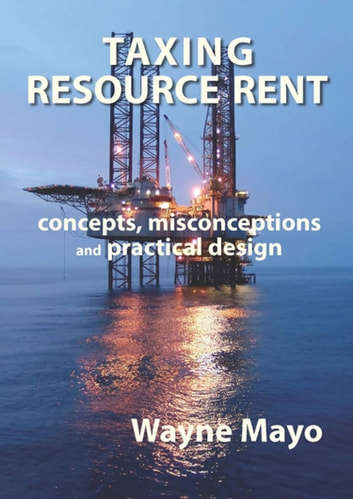 Taxing Resource Rent - Concepts, Misconceptions and Practical Design ebook by Wayne Mayo