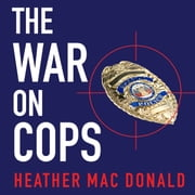 The War on Cops - How the New Attack on Law and Order Makes Everyone Less Safe audiobook by Heather Mac Donald