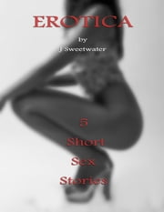 Erotica : 5 Short Sex Stories ebook by J Sweetwater