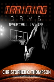 Training Days: Basketball Is Life ebook by Christopher C. Thompson