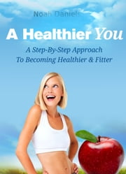 A Healthier You - A Step-By-Step Approach To Become Healthier & Fitter ebook by Noah Daniels