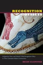 Recognition Odysseys - Indigeneity, Race, and Federal Tribal Recognition Policy in Three Louisiana Indian Communities ebook by Brian Klopotek, Florencia E. Mallon, Alcida Rita Ramos,...