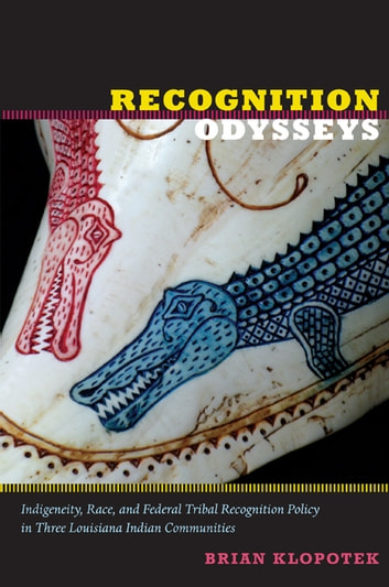 Recognition Odysseys - Indigeneity, Race, and Federal Tribal Recognition Policy in Three Louisiana Indian Communities ebook by Brian Klopotek,K.  Tsianina Lomawaima,Florencia E. Mallon,Alcida Rita Ramos,Joanne Rappaport