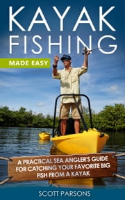 Kayak Fishing Made Easy: A Practical Sea Angler's Guide for Catching Your Favorite Big Fish from a Kayak ebook by Scott Parsons