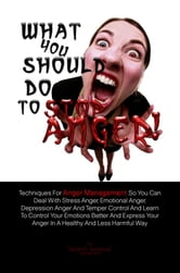 What You Should Do To Stop Anger! - Techniques For Anger Management So You Can Deal With Stress Anger, Emotional Anger, Depression Anger And Temper Control And Learn To Control Your Emotions Better And Express Your Anger In A Healthy And Less Harmful Way ebook by Sarah C. Sandoval