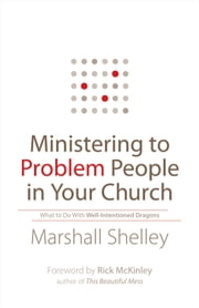 Ministering to Problem People in Your Church - What to Do With Well-Intentioned Dragons ebook by Marshall Shelley,Rick McKinley